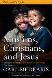 Muslims, Christians, and Jesus Participant's Guide - Gaining Understanding and Building Relationships ebook by Carl Medearis,Stephen and Amanda Sorenson