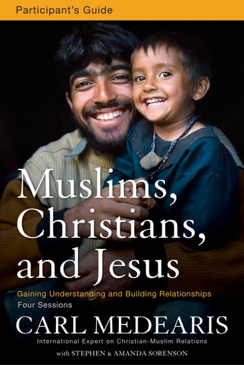Muslims, Christians, and Jesus Participant's Guide - Gaining Understanding and Building Relationships ebook by Carl Medearis