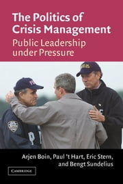 The Politics of Crisis Management - Public Leadership Under Pressure ebook by Arjen Boin,Paul 't Hart,Eric Stern,Bengt Sundelius