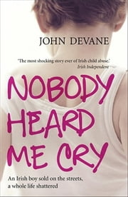 Nobody Heard Me Cry - An Irish boy sold on the streets, a whole life shattered ebook by John Devane