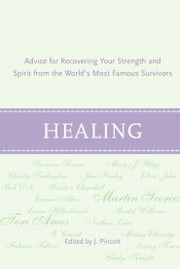 Healing - Advice for Recovering Your Inner Strength and Spirit from the World's Most Famous Survivors ebook by Jena Pincott