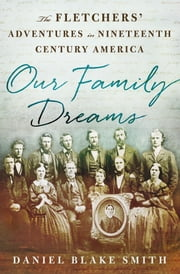 Our Family Dreams - The Fletchers' Adventures in Nineteenth-Century America ebook by Daniel Blake Smith