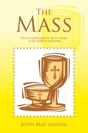 The Mass - How to Explain What We Do on Sunday to Our Children and Friends ebook by John Mac Mahon
