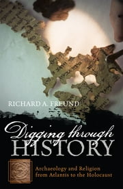 Digging through History - Archaeology and Religion from Atlantis to the Holocaust ebook by Richard A. Freund