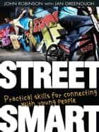 Street Smart - Practical skills for connecting with young people ebook by John Robinson, Jan Greenough