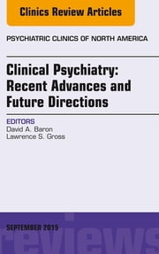 Clinical Psychiatry: Recent Advances and Future Directions, An Issue of Psychiatric Clinics of North America, ebook by David Baron