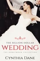 The Billion Dollar Wedding - The Honeymoon Collection ebook by Cynthia Dane