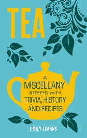 Tea: A Miscellany Steeped with Trivia, History and Recipes to Entertain, Inform and Delight ebook by Emily Kearns