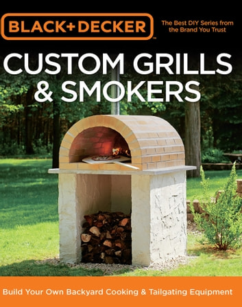 Black & Decker Custom Grills & Smokers - Build Your Own Backyard Cooking & Tailgating Equipment ebook by Editors of Cool Springs Press