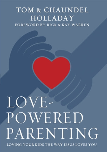 Love-Powered Parenting - Loving Your Kids the Way Jesus Loves You ebook by Tom Holladay,Chaundel Holladay