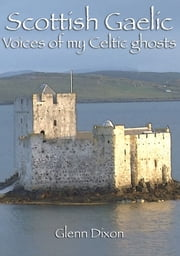 Scottish Gaelic: voices of my Celtic ghosts ebook by Glenn Dixon