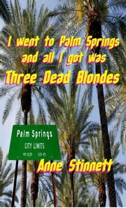 I went to Palm Springs and all I got was Three Dead Blondes ebook by Anne Stinnett