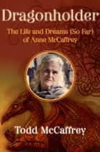 Dragonholder - The Life and Dreams (So Far) of Anne McCaffrey ebook by Todd McCaffrey