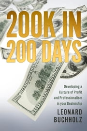 200K in 200 Days - Developing a Culture of Profit and Professionalism in your Dealership ebook by Leonard Buchholz