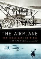 The Airplane - How Ideas Gave Us Wings ekitaplar by Jay Spenser