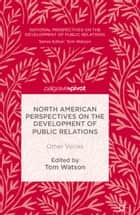 North American Perspectives on the Development of Public Relations - Other Voices ebook by Tom Watson