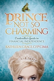 Prince Not So Charming - Cinderella's Guide to Financial Independence ebook by Kathleen Grace