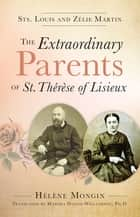 The Extraordinary Parents of St. Thérèse of Lisieux ebook by Helene Mongin,Marsha Daigle-Williamson, PH.D.