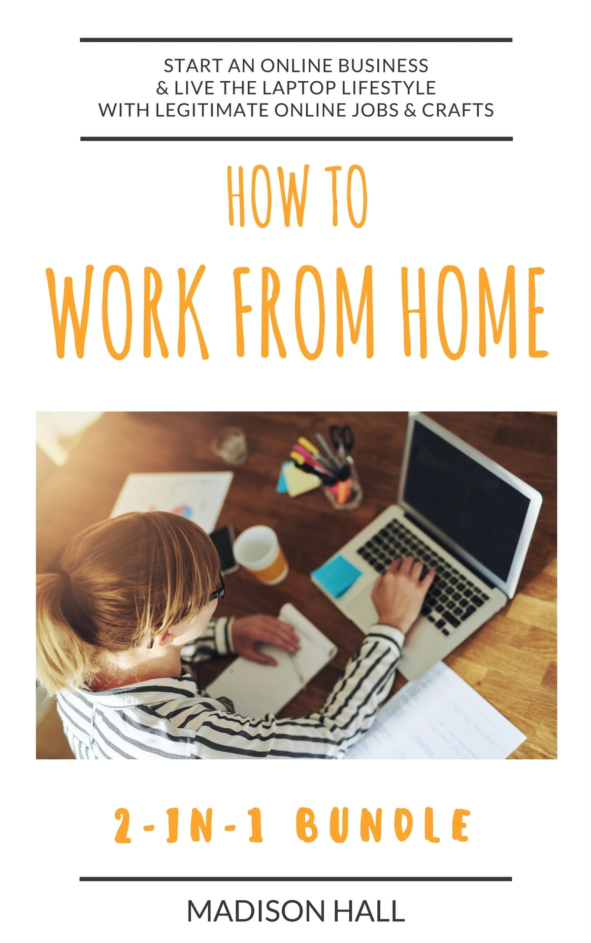 How To Work From Home (2-in-1 Bundle): Start An Online Business & Live The  Laptop Lifestyle With Legitimate Online Jobs & Crafts ebook by Madison Hall