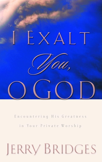 I Exalt You, O God - Encountering His Greatness in Your Private Worship eBook by Jerry Bridges