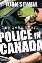 Police in Canada - The Real Story ekitaplar by John Sewell