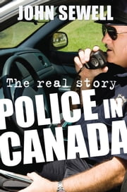 Police in Canada - The Real Story ebook by John Sewell