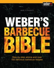 Weber's Barbecue Bible - Step-by-step advice and over 150 delicious barbecue recipes ebook by Jamie Purviance
