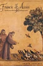 Francis of Assisi - The Life and Afterlife of a Medieval Saint ebook by Andre Vauchez