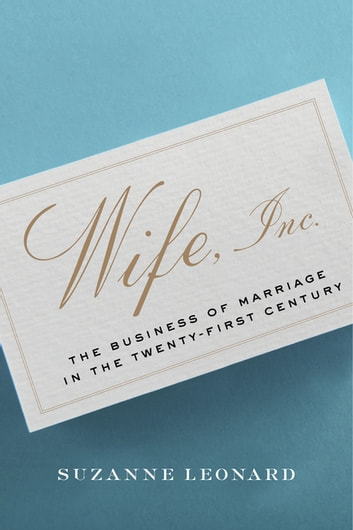 Wife, Inc. - The Business of Marriage in the Twenty-First Century eBook by Suzanne Leonard