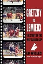 Gretzky to Lemieux - The Story of the 1987 Canada Cup ebook by Ed Willes