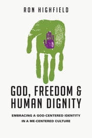 God, Freedom and Human Dignity - Embracing a God-Centered Identity in a Me-Centered Culture ebook by Ron Highfield