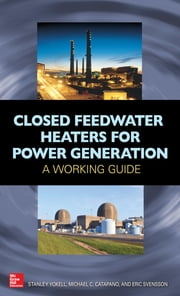 Closed Feedwater Heaters for Power Generation: A Working Guide - A Working Guide ebook by Stanley Yokell,Michael Catapano,Eric Svensson