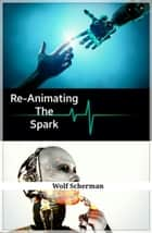 Re-Animating The Spark ebook by Wolf Scherman