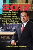 Outlook for Stocks, Bonds, Oil, Gold, Currencies,Trump Presidency, Modi Rule, Brexit, Frexit, Italexit and GermanElections ebook by Sunil Kewalramani