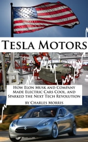 Tesla Motors: How Elon Musk and Company Made Electric Cars Cool, and Sparked the Next Tech Revolution ebook by Charles Morris