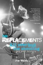 The Replacements: All Over But the Shouting: An Oral History ebook by Jim Walsh