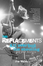 The Replacements: All Over But the Shouting: An Oral History - All Over But the Shouting: An Oral History ebook by Jim Walsh