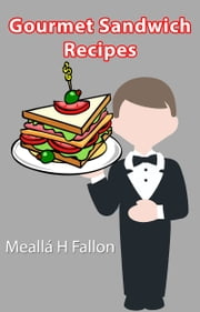 Gourmet Sandwich Recipes ebook by Meallá H Fallon