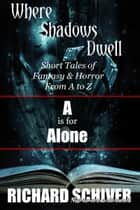 A Is For Alone. Short Tales Of Fantasy And Horror From A To Z: Where Shadows Dwell 1 ebook by Richard Schiver