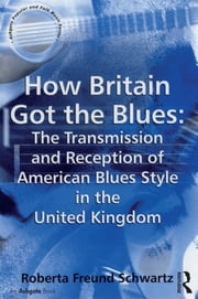 How Britain Got the Blues: The Transmission and Reception of American Blues Style in the United Kingdom ebook by Roberta Freund Schwartz