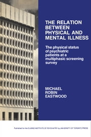 The Relation between Physical and Mental Illness - The Physical Status of Psychiatric Patients at a Multiphasic Screening Survey ebook by Michael Eastwood