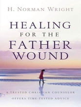 Healing for the Father Wound - A Trusted Christian Counselor Offers Time-Tested Advice ebook by H. Norman Wright