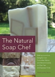 The Natural Soap Chef - Making Luxurious Delights from Cucumber Melon and Almond Cookie to Chai Tea and Espresso Forte ebook by Heidi Corley Barto