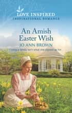 An Amish Easter Wish (Mills & Boon Love Inspired) (Green Mountain Blessings, Book 2) ebook by Jo Ann Brown