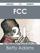 FCC 21 Success Secrets - 21 Most Asked Questions On FCC - What You Need To Know ebook by Betty Adams