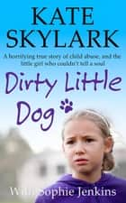 Dirty Little Dog: A Horrifying True Story of Child Abuse, and the Little Girl Who Couldn't Tell a Soul - Skylark Child Abuse True Stories eBook by Kate Skylark, Sophie Jenkins