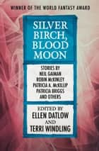Silver Birch, Blood Moon ebook by Ellen Datlow, Terri Windling, Tanith Lee,...