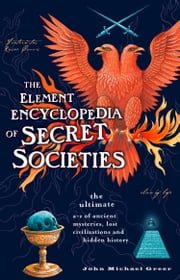 The Element Encyclopedia of Secret Societies: The Ultimate A–Z of Ancient Mysteries, Lost Civilizations and Forgotten Wisdom ebook by John Michael Greer