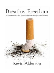Breathe Freedom!: A Comprehensive and Hypnotic Approach to Quitting Smoking ebook by Kevin Alderson