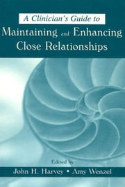 A Clinician's Guide to Maintaining and Enhancing Close Relationships ebook by John H. Harvey,Amy Wenzel